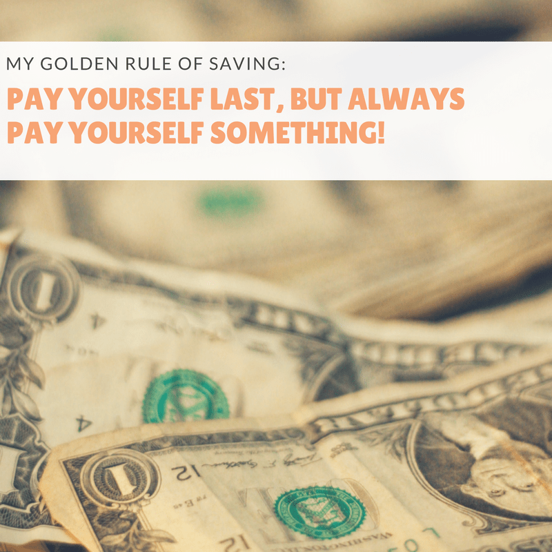 My Golden Rule of Saving: Pay yourself last, but always pay yourself something!